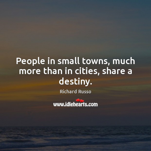 People in small towns, much more than in cities, share a destiny. Richard Russo Picture Quote