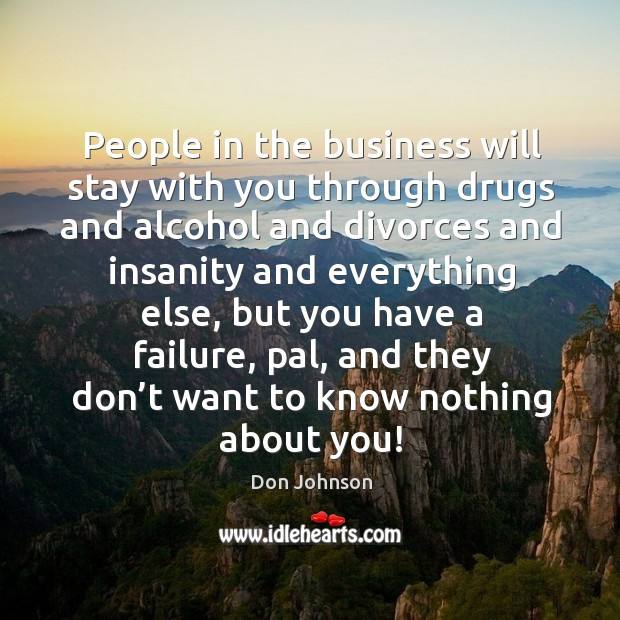 People in the business will stay with you through drugs and alcohol and divorces and Don Johnson Picture Quote