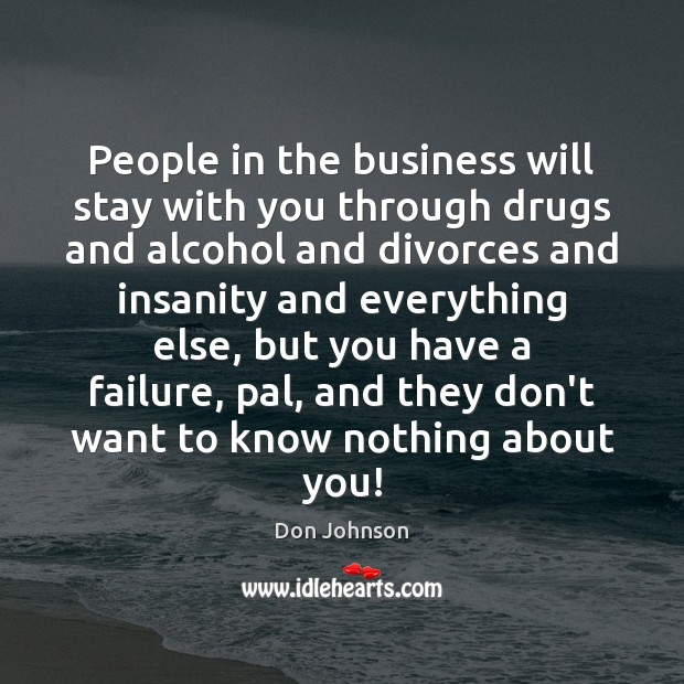 People in the business will stay with you through drugs and alcohol Image