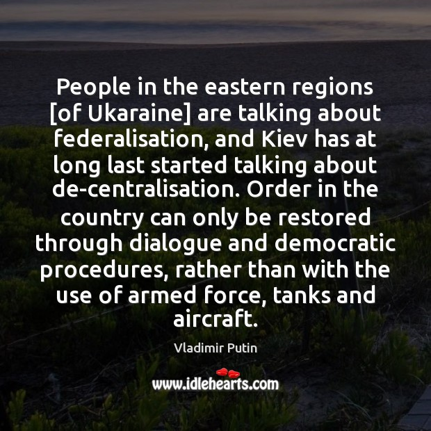 People in the eastern regions [of Ukaraine] are talking about federalisation, and Vladimir Putin Picture Quote