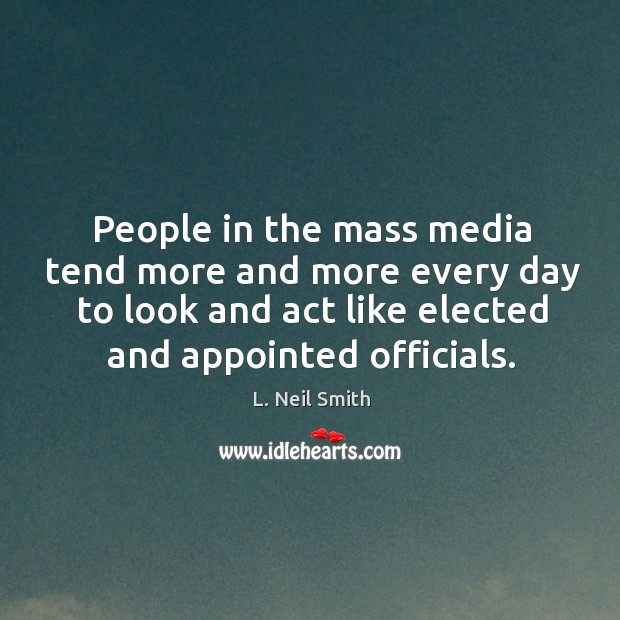 People in the mass media tend more and more every day to look and act like elected and appointed officials. Image