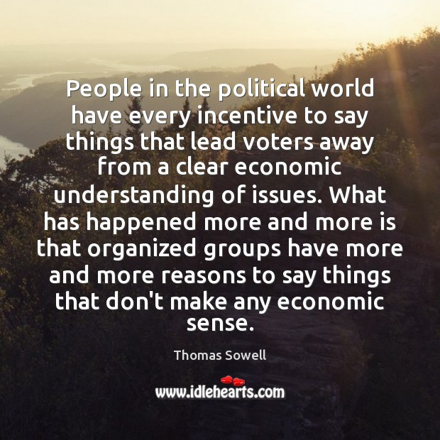 People in the political world have every incentive to say things that Thomas Sowell Picture Quote
