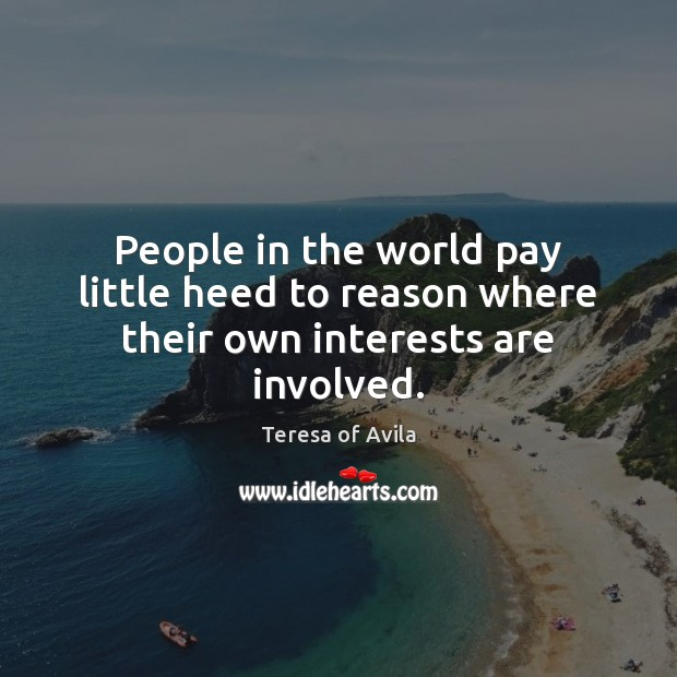 People in the world pay little heed to reason where their own interests are involved. Image
