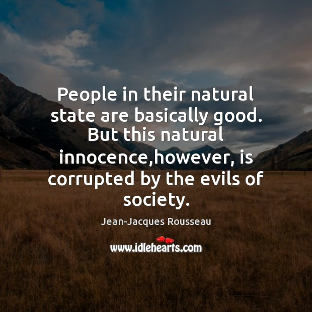 People in their natural state are basically good. But this natural innocence, Jean-Jacques Rousseau Picture Quote