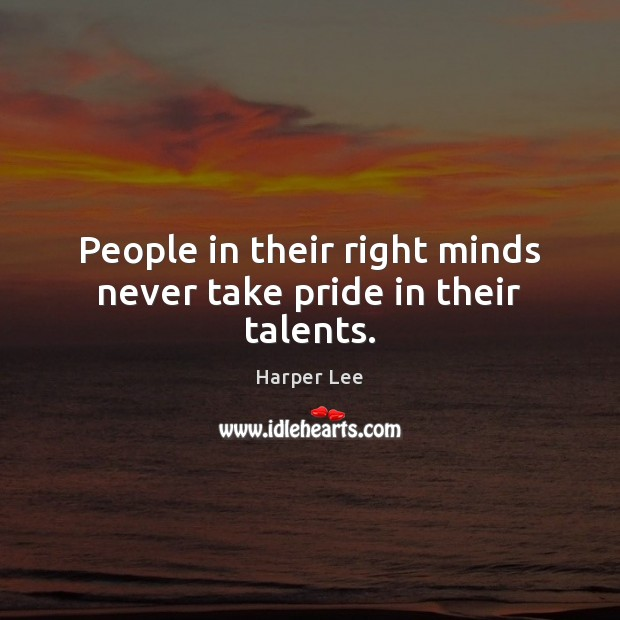 People in their right minds never take pride in their talents. Image