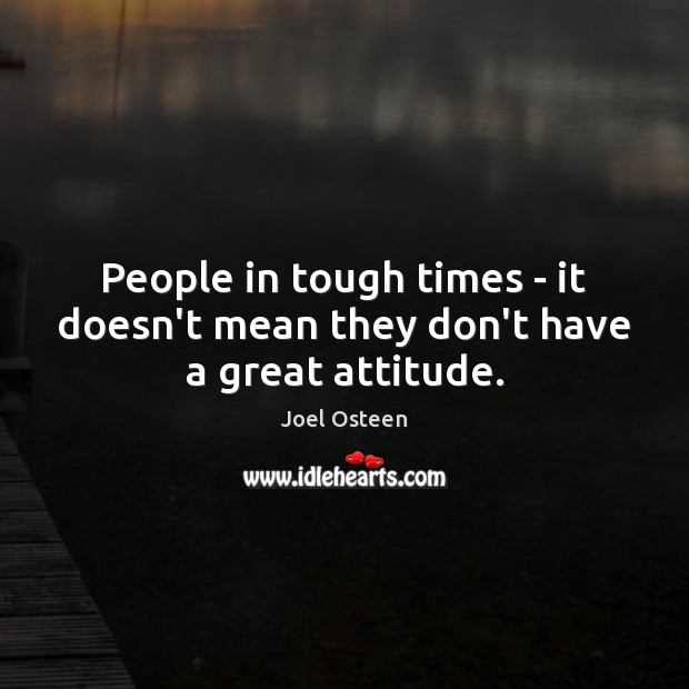 People in tough times – it doesn't mean they don't have a great attitude. Image