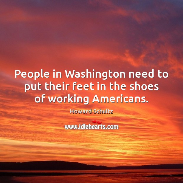 People in Washington need to put their feet in the shoes of working Americans. Howard Schultz Picture Quote