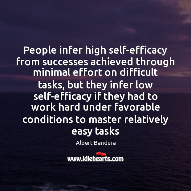 People infer high self-efficacy from successes achieved through minimal effort on difficult Albert Bandura Picture Quote