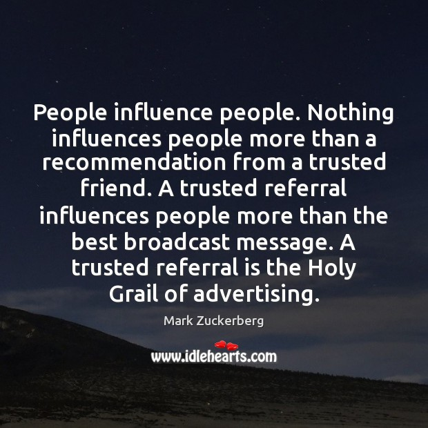 People influence people. Nothing influences people more than a recommendation from a Mark Zuckerberg Picture Quote