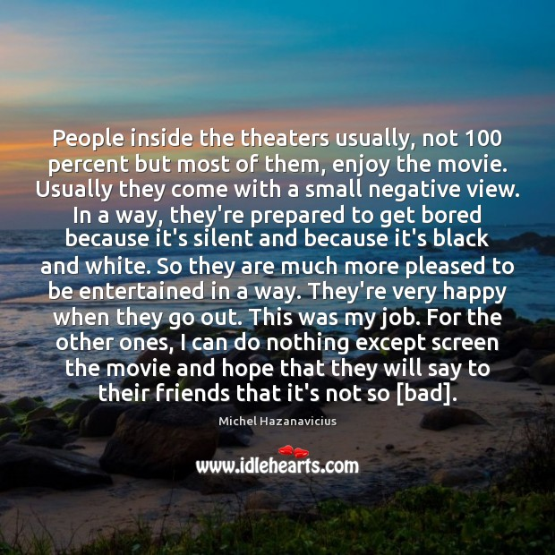 People inside the theaters usually, not 100 percent but most of them, enjoy Michel Hazanavicius Picture Quote