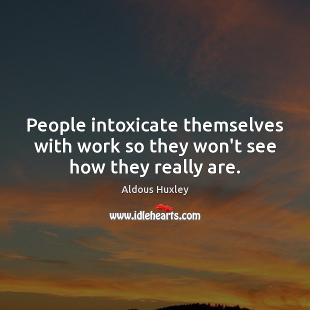 Image about People intoxicate themselves with work so they won't see how they really are.