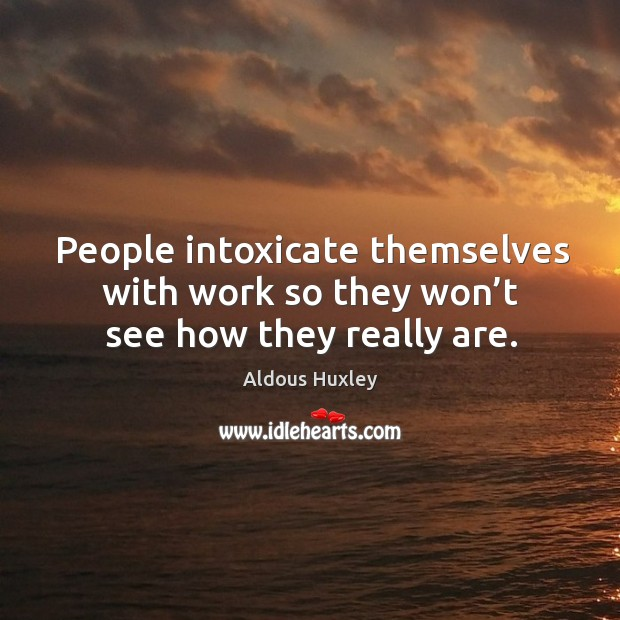 Image, People intoxicate themselves with work so they won't see how they really are.