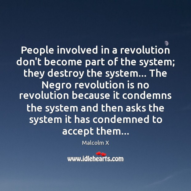 People involved in a revolution don't become part of the system; they Malcolm X Picture Quote