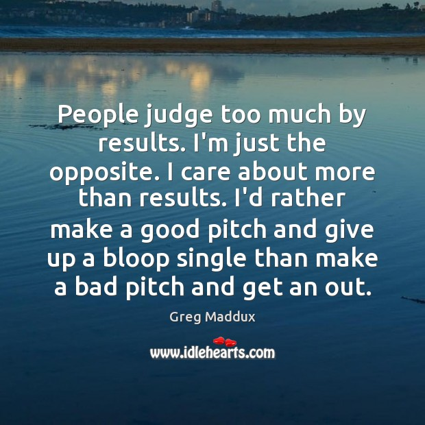 People judge too much by results. I'm just the opposite. I care Greg Maddux Picture Quote