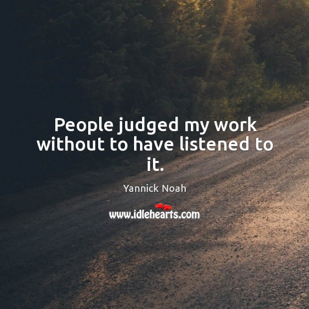 People judged my work without to have listened to it. Yannick Noah Picture Quote