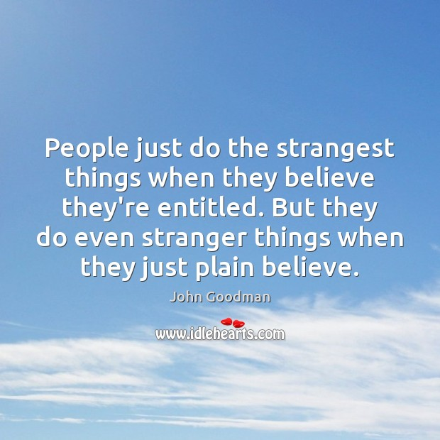 People just do the strangest things when they believe they're entitled. But John Goodman Picture Quote