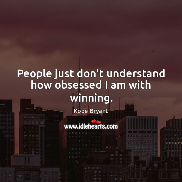 People just don't understand how obsessed I am with winning. Kobe Bryant Picture Quote