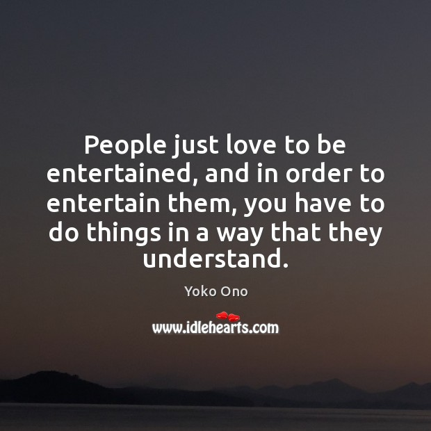 People just love to be entertained, and in order to entertain them, Image