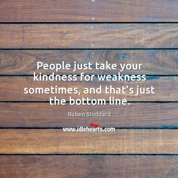 People just take your kindness for weakness sometimes, and that's just the bottom line. Ruben Studdard Picture Quote