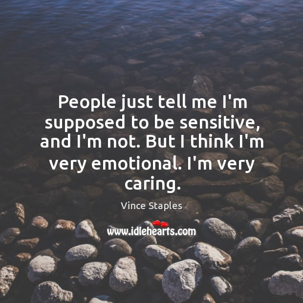 People just tell me I'm supposed to be sensitive, and I'm not. Vince Staples Picture Quote