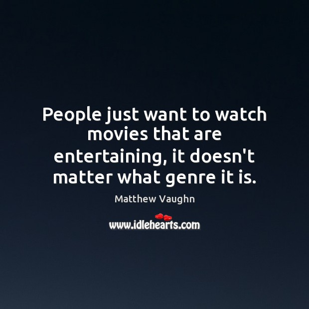People just want to watch movies that are entertaining, it doesn't matter Matthew Vaughn Picture Quote