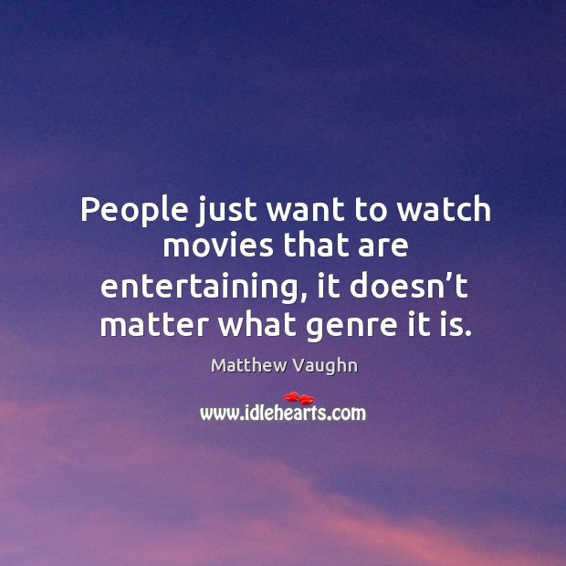 People just want to watch movies that are entertaining, it doesn't matter what genre it is. Matthew Vaughn Picture Quote