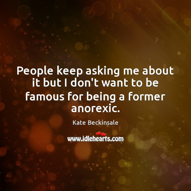 People keep asking me about it but I don't want to be famous for being a former anorexic. Kate Beckinsale Picture Quote