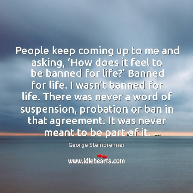 People keep coming up to me and asking, 'how does it feel to be banned for life?' banned for life. George Steinbrenner Picture Quote