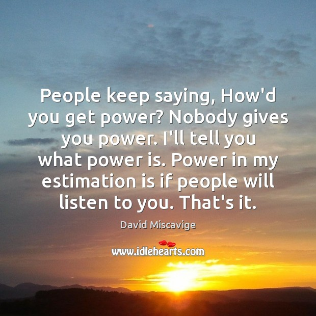 People keep saying, How'd you get power? Nobody gives you power. I'll Power Quotes Image