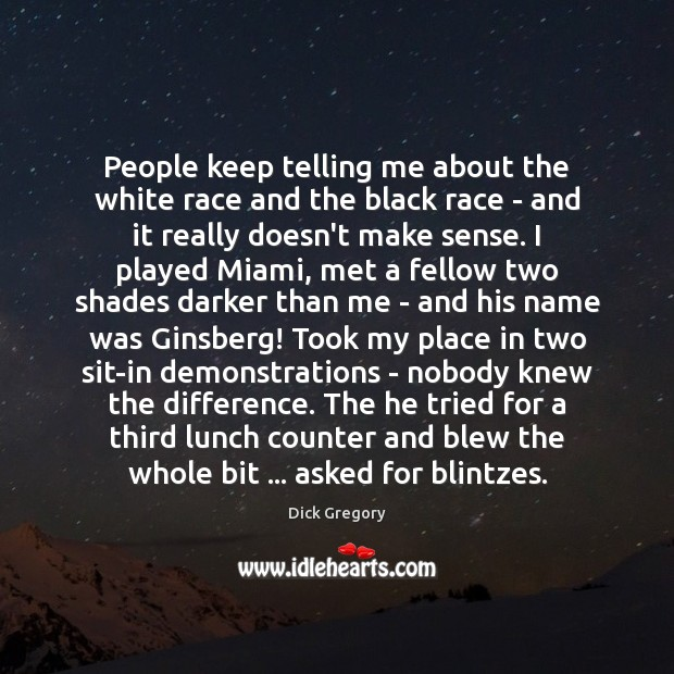 People keep telling me about the white race and the black race Dick Gregory Picture Quote