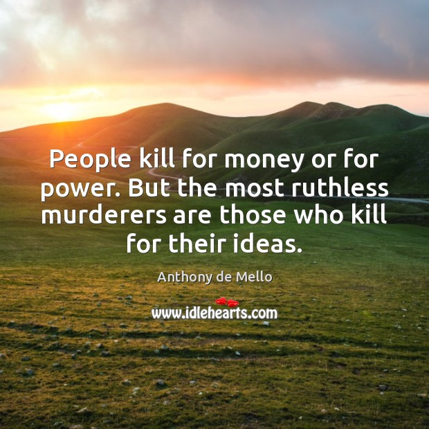 People kill for money or for power. But the most ruthless murderers Anthony de Mello Picture Quote
