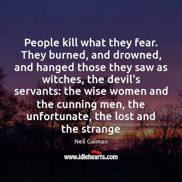 Image, People kill what they fear. They burned, and drowned, and hanged those