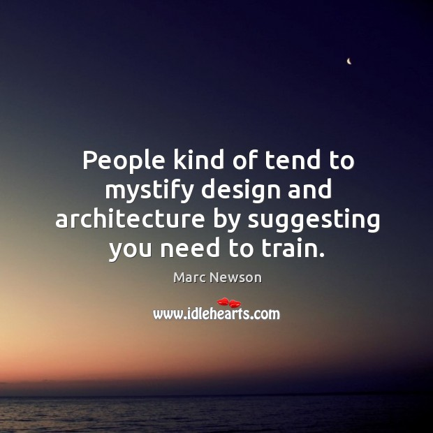 People kind of tend to mystify design and architecture by suggesting you need to train. Marc Newson Picture Quote