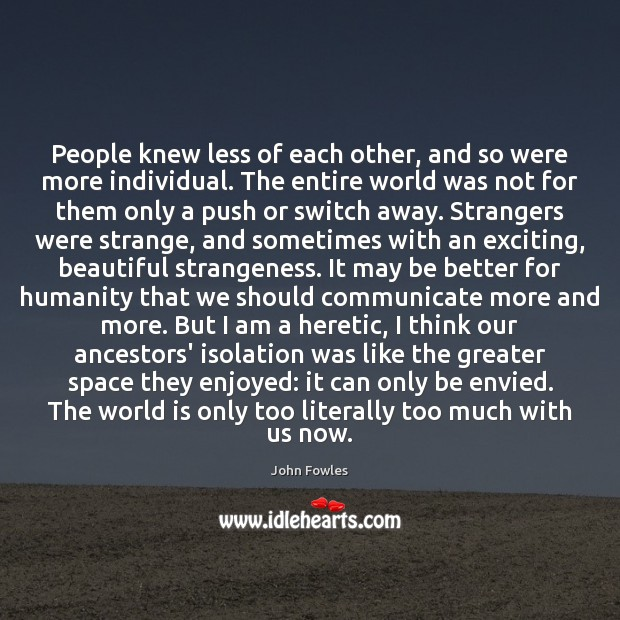 People knew less of each other, and so were more individual. The Image