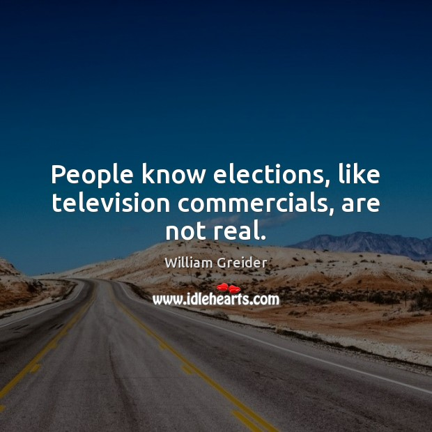 People know elections, like television commercials, are not real. William Greider Picture Quote