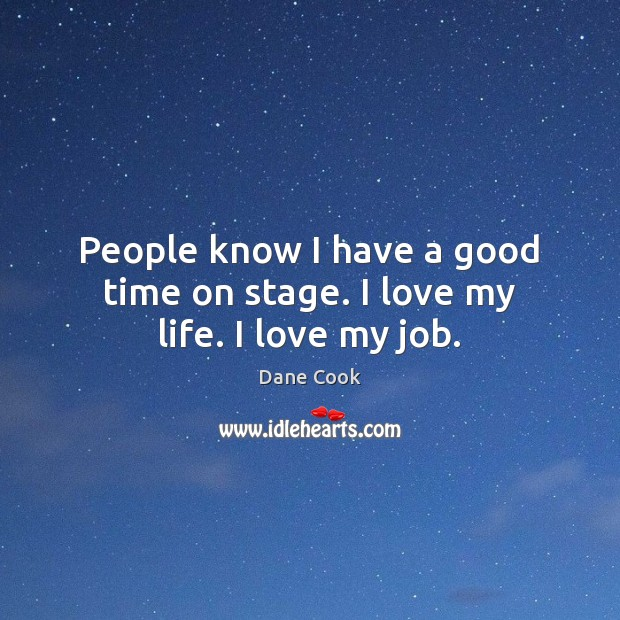 People know I have a good time on stage. I love my life. I love my job. Dane Cook Picture Quote