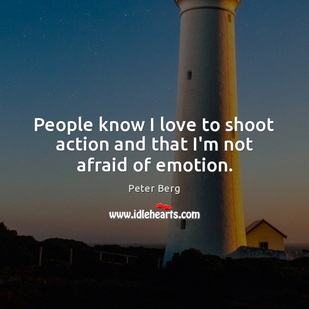 People know I love to shoot action and that I'm not afraid of emotion. Peter Berg Picture Quote