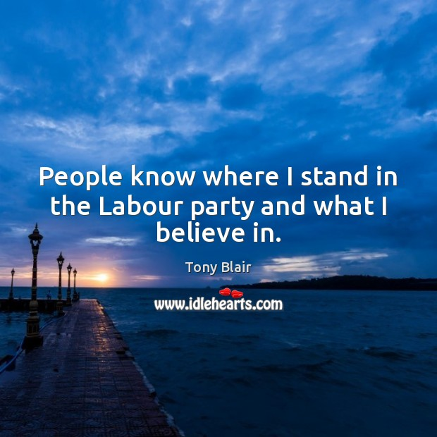 People know where I stand in the Labour party and what I believe in. Tony Blair Picture Quote