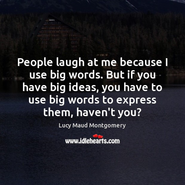 People laugh at me because I use big words. But if you Image