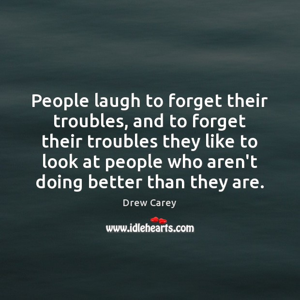 People laugh to forget their troubles, and to forget their troubles they Drew Carey Picture Quote