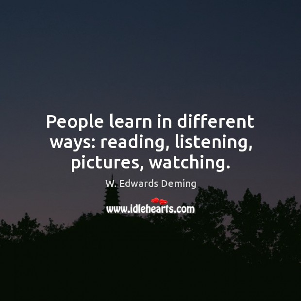 People learn in different ways: reading, listening, pictures, watching. W. Edwards Deming Picture Quote