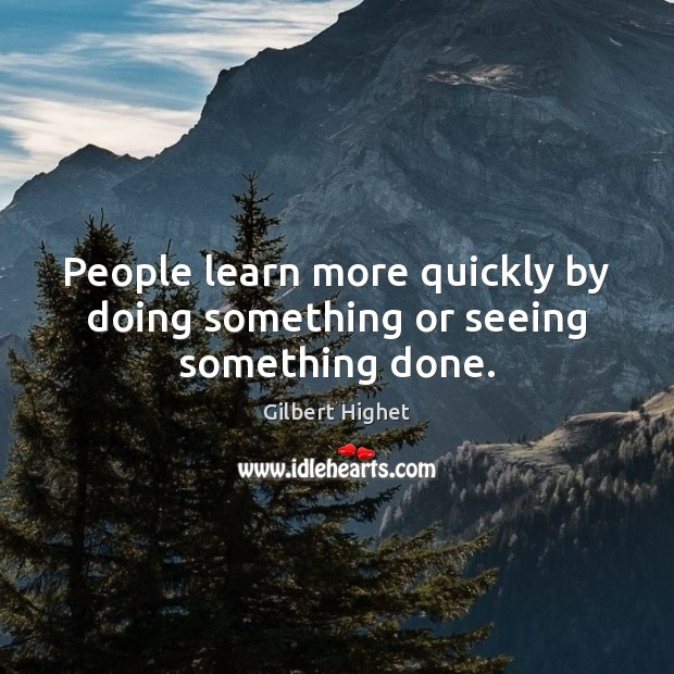 People learn more quickly by doing something or seeing something done. Image