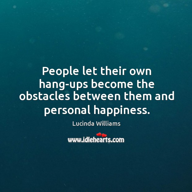 People let their own hang-ups become the obstacles between them and personal happiness. Image