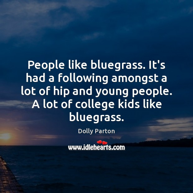People like bluegrass. It's had a following amongst a lot of hip Image