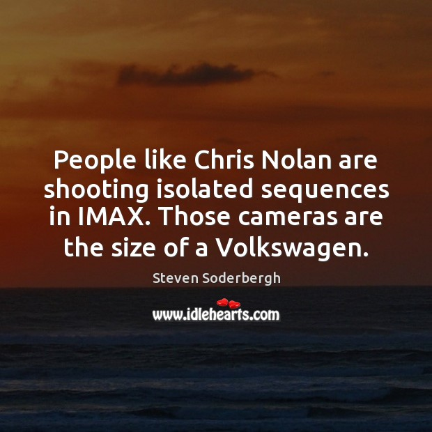 People like Chris Nolan are shooting isolated sequences in IMAX. Those cameras Steven Soderbergh Picture Quote