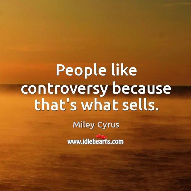 Image, People like controversy because that's what sells.