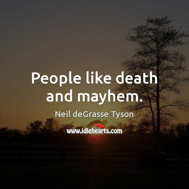 People like death and mayhem. Image