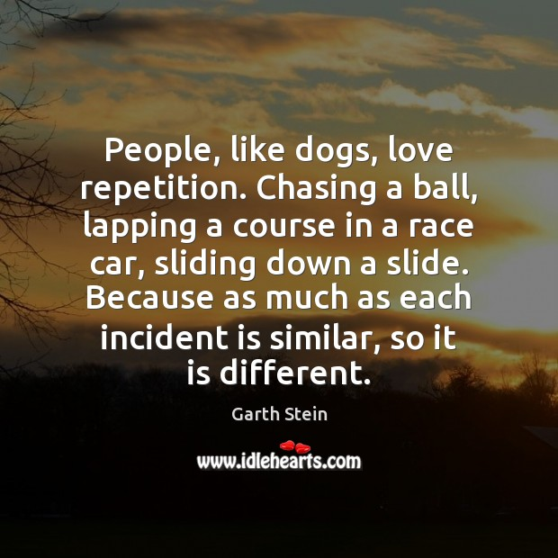 People, like dogs, love repetition. Chasing a ball, lapping a course in Garth Stein Picture Quote