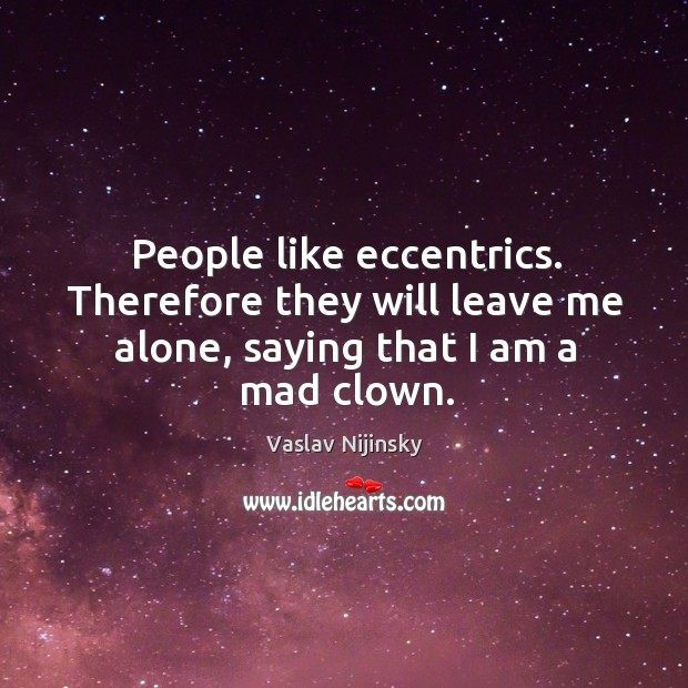 People like eccentrics. Therefore they will leave me alone, saying that I am a mad clown. Image