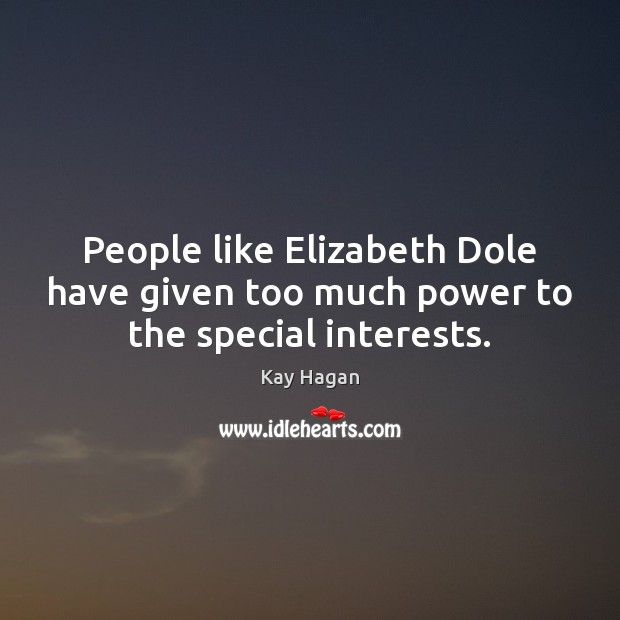 People like Elizabeth Dole have given too much power to the special interests. Image